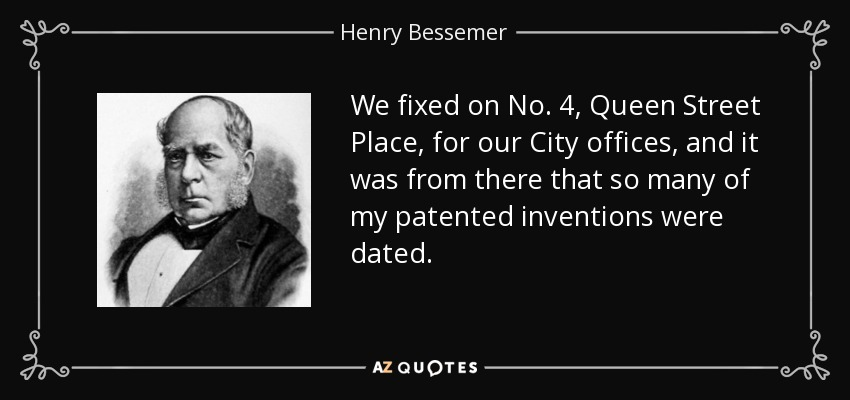 We fixed on No. 4, Queen Street Place, for our City offices, and it was from there that so many of my patented inventions were dated. - Henry Bessemer
