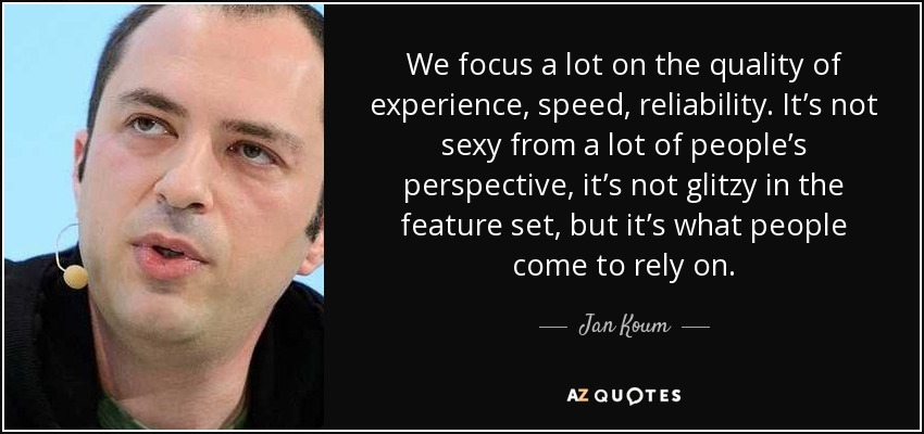 We focus a lot on the quality of experience, speed, reliability. It's not sexy from a lot of people's perspective, it's not glitzy in the feature set, but it's what people come to rely on. - Jan Koum