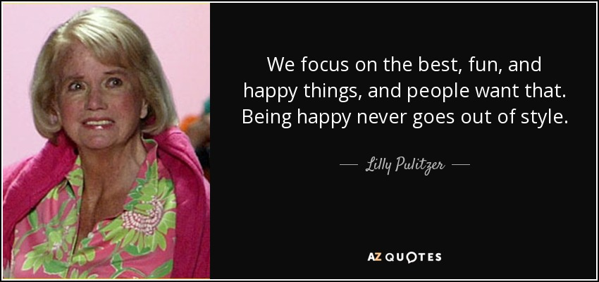 We focus on the best, fun, and happy things, and people want that. Being happy never goes out of style. - Lilly Pulitzer