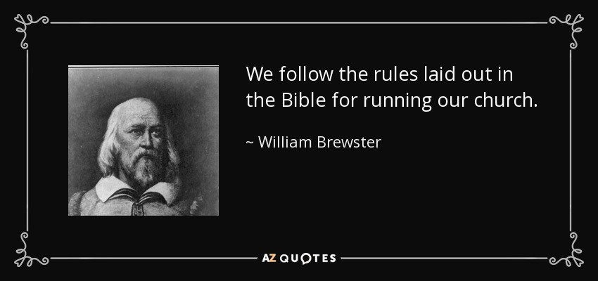 We follow the rules laid out in the Bible for running our church. - William Brewster