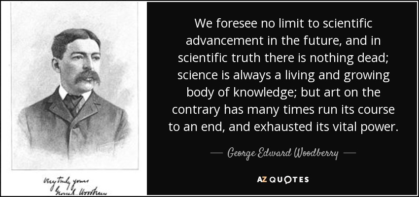 We foresee no limit to scientific advancement in the future, and in scientific truth there is nothing dead; science is always a living and growing body of knowledge; but art on the contrary has many times run its course to an end, and exhausted its vital power. - George Edward Woodberry