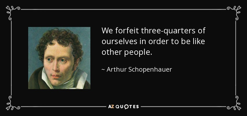 We forfeit three-quarters of ourselves in order to be like other people. - Arthur Schopenhauer