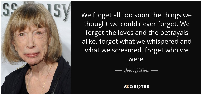 We forget all too soon the things we thought we could never forget. We forget the loves and the betrayals alike, forget what we whispered and what we screamed, forget who we were. - Joan Didion