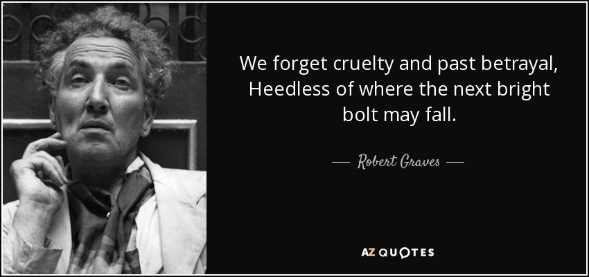 We forget cruelty and past betrayal, Heedless of where the next bright bolt may fall. - Robert Graves