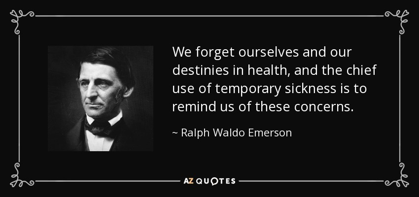 We forget ourselves and our destinies in health, and the chief use of temporary sickness is to remind us of these concerns. - Ralph Waldo Emerson