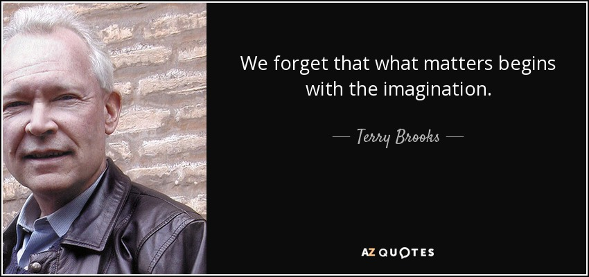 We forget that what matters begins with the imagination. - Terry Brooks