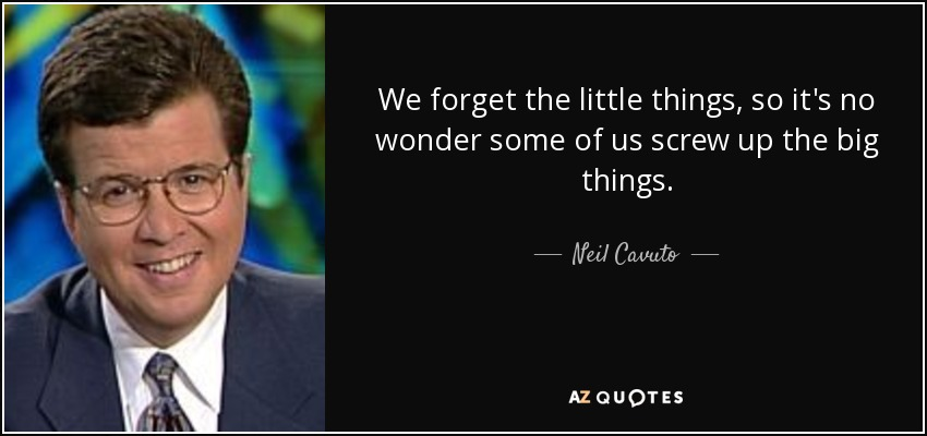 We forget the little things, so it's no wonder some of us screw up the big things. - Neil Cavuto
