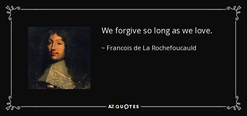 We forgive so long as we love. - Francois de La Rochefoucauld