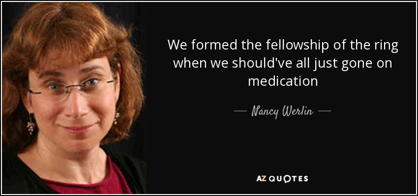 We formed the fellowship of the ring when we should've all just gone on medication - Nancy Werlin