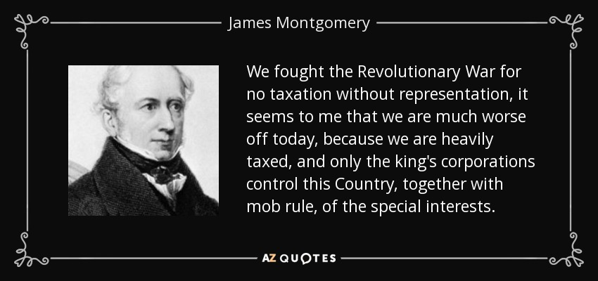 We fought the Revolutionary War for no taxation without representation, it seems to me that we are much worse off today, because we are heavily taxed, and only the king's corporations control this Country, together with mob rule, of the special interests. - James Montgomery