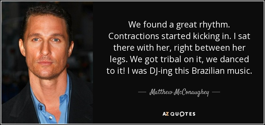 We found a great rhythm. Contractions started kicking in. I sat there with her, right between her legs. We got tribal on it, we danced to it! I was DJ-ing this Brazilian music. - Matthew McConaughey