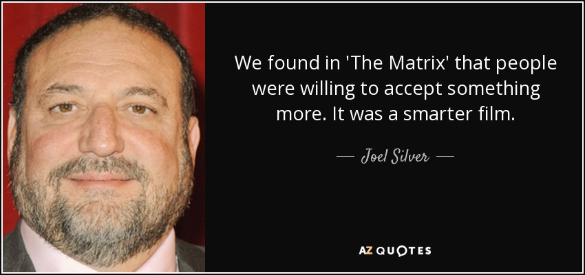 We found in 'The Matrix' that people were willing to accept something more. It was a smarter film. - Joel Silver