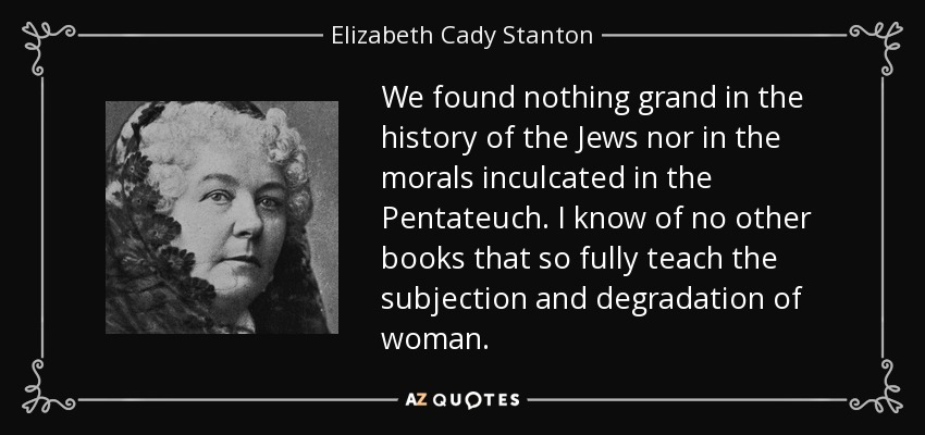 We found nothing grand in the history of the Jews nor in the morals inculcated in the Pentateuch. I know of no other books that so fully teach the subjection and degradation of woman. - Elizabeth Cady Stanton