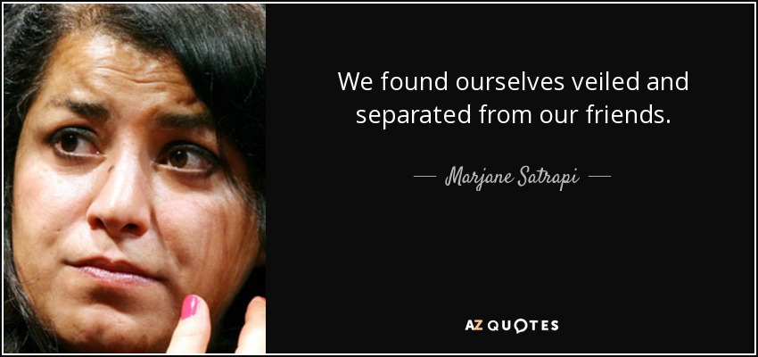 We found ourselves veiled and separated from our friends. - Marjane Satrapi