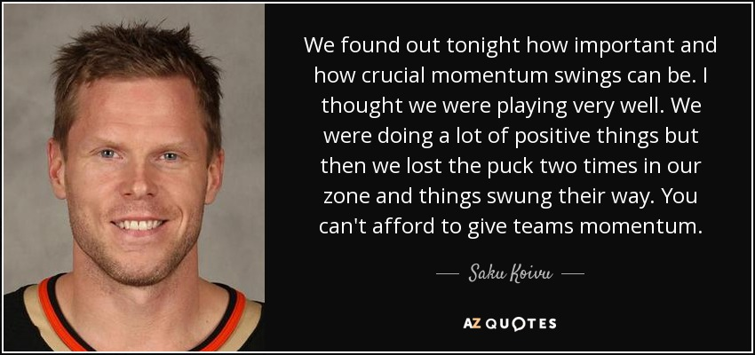 We found out tonight how important and how crucial momentum swings can be. I thought we were playing very well. We were doing a lot of positive things but then we lost the puck two times in our zone and things swung their way. You can't afford to give teams momentum. - Saku Koivu