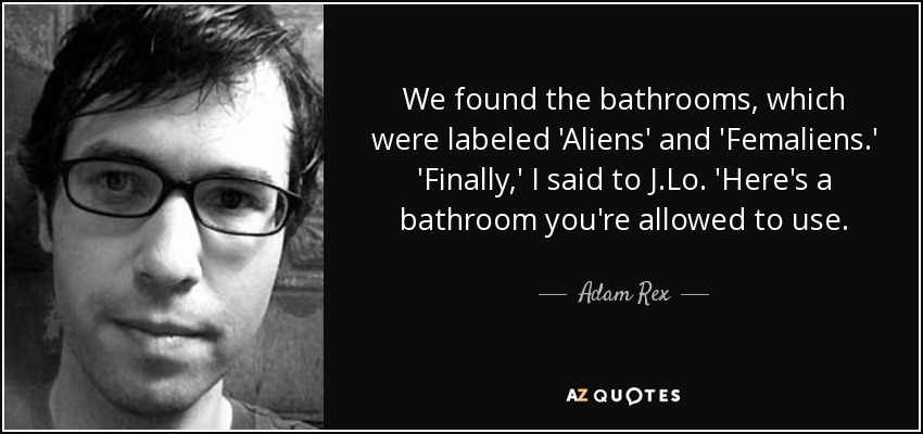 We found the bathrooms, which were labeled 'Aliens' and 'Femaliens.' 'Finally,' I said to J.Lo. 'Here's a bathroom you're allowed to use. - Adam Rex