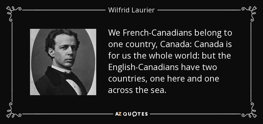 We French-Canadians belong to one country, Canada: Canada is for us the whole world: but the English-Canadians have two countries, one here and one across the sea. - Wilfrid Laurier