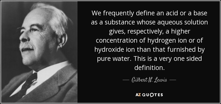 We frequently define an acid or a base as a substance whose aqueous solution gives, respectively, a higher concentration of hydrogen ion or of hydroxide ion than that furnished by pure water. This is a very one sided definition. - Gilbert N. Lewis