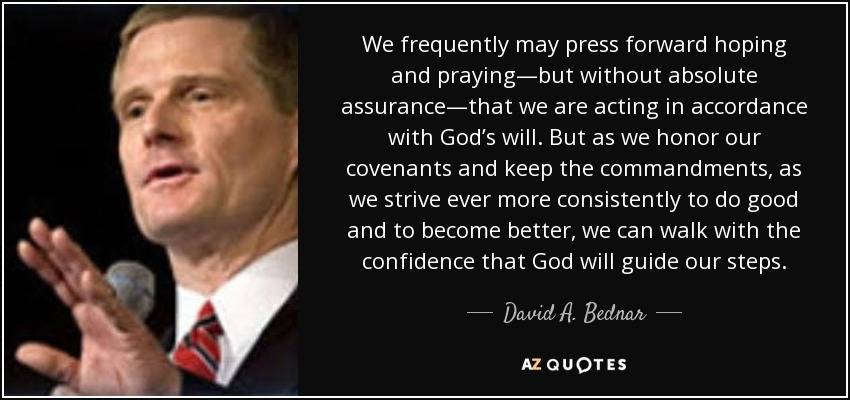 We frequently may press forward hoping and praying—but without absolute assurance—that we are acting in accordance with God's will. But as we honor our covenants and keep the commandments, as we strive ever more consistently to do good and to become better, we can walk with the confidence that God will guide our steps. - David A. Bednar