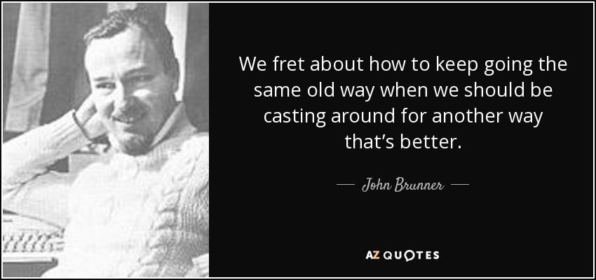 We fret about how to keep going the same old way when we should be casting around for another way that's better. - John Brunner