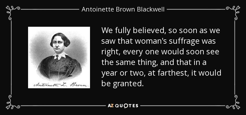 We fully believed, so soon as we saw that woman's suffrage was right, every one would soon see the same thing, and that in a year or two, at farthest, it would be granted. - Antoinette Brown Blackwell
