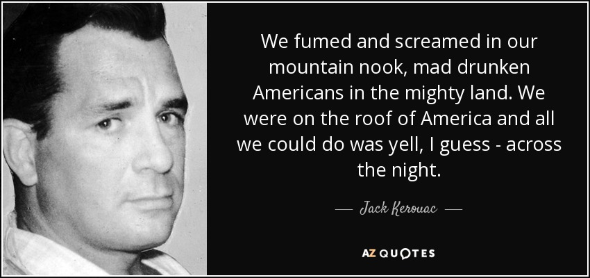 We fumed and screamed in our mountain nook, mad drunken Americans in the mighty land. We were on the roof of America and all we could do was yell, I guess--across the night... - Jack Kerouac