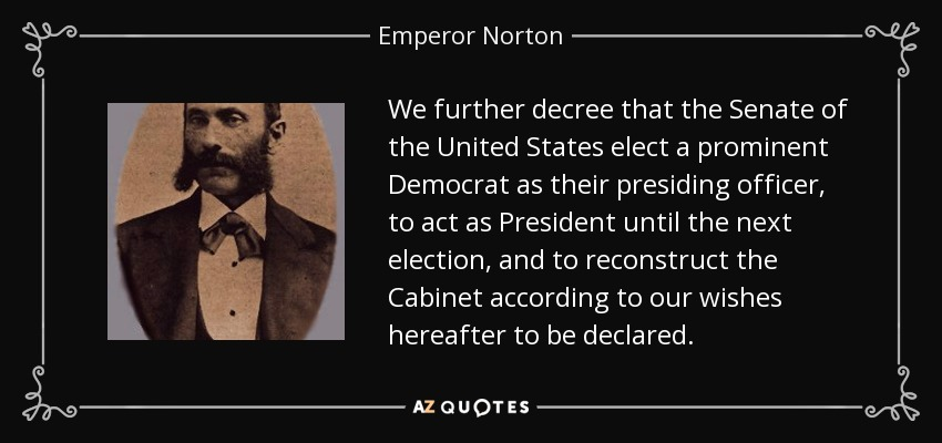 We further decree that the Senate of the United States elect a prominent Democrat as their presiding officer, to act as President until the next election, and to reconstruct the Cabinet according to our wishes hereafter to be declared. - Emperor Norton