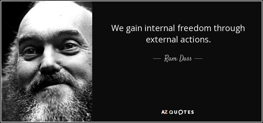 We gain internal freedom through external actions. - Ram Dass