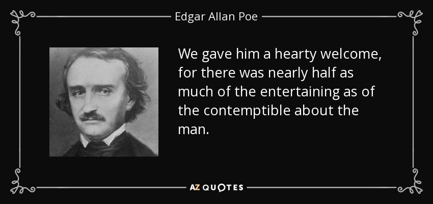 We gave him a hearty welcome, for there was nearly half as much of the entertaining as of the contemptible about the man.. - Edgar Allan Poe
