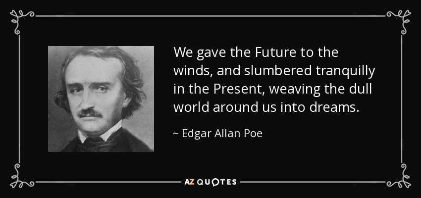We gave the Future to the winds, and slumbered tranquilly in the Present, weaving the dull world around us into dreams. - Edgar Allan Poe