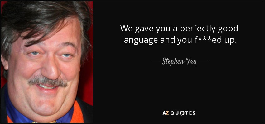 We gave you a perfectly good language and you f***ed up. - Stephen Fry