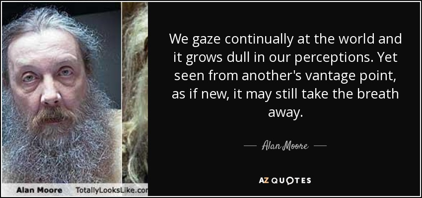 We gaze continually at the world and it grows dull in our perceptions. Yet seen from another's vantage point, as if new, it may still take the breath away. - Alan Moore