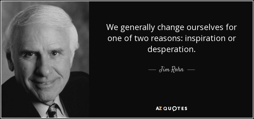 We generally change ourselves for one of two reasons: inspiration or desperation. - Jim Rohn