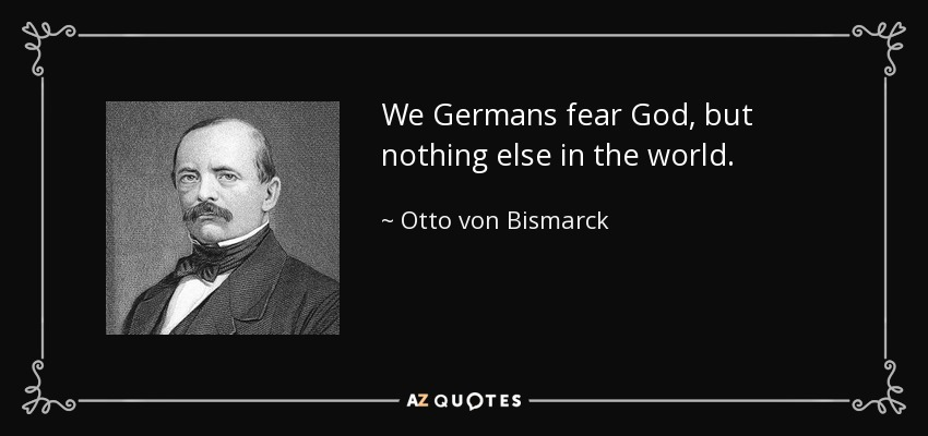 We Germans fear God, but nothing else in the world. - Otto von Bismarck