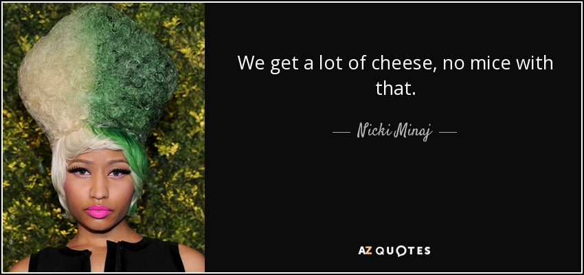 We get a lot of cheese, no mice with that. - Nicki Minaj