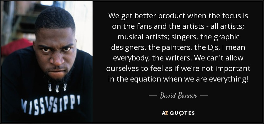 We get better product when the focus is on the fans and the artists - all artists; musical artists; singers, the graphic designers, the painters, the DJs, I mean everybody, the writers. We can't allow ourselves to feel as if we're not important in the equation when we are everything! - David Banner
