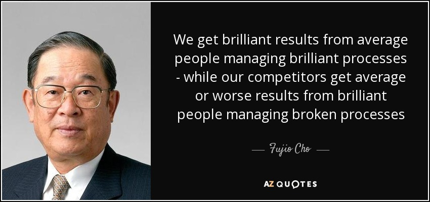 We get brilliant results from average people managing brilliant processes - while our competitors get average or worse results from brilliant people managing broken processes - Fujio Cho