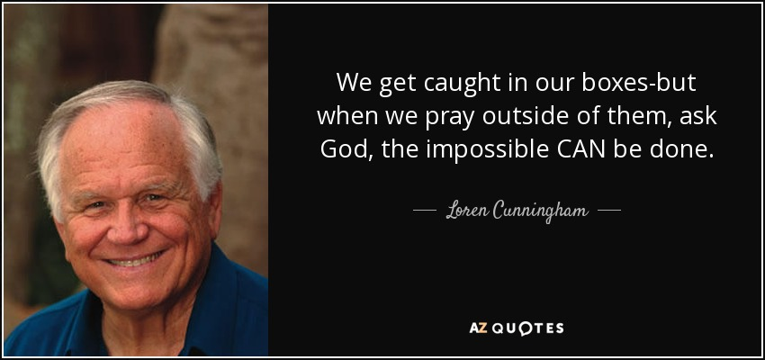 We get caught in our boxes-but when we pray outside of them, ask God, the impossible CAN be done. - Loren Cunningham