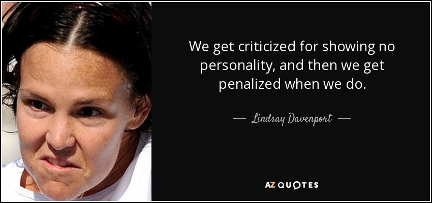 We get criticized for showing no personality, and then we get penalized when we do. - Lindsay Davenport