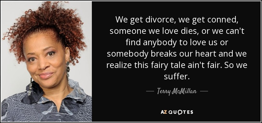 We get divorce, we get conned, someone we love dies, or we can't find anybody to love us or somebody breaks our heart and we realize this fairy tale ain't fair. So we suffer. - Terry McMillan