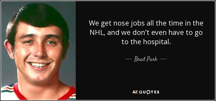 We get nose jobs all the time in the NHL, and we don't even have to go to the hospital. - Brad Park