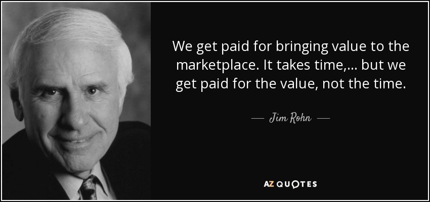 We get paid for bringing value to the marketplace. It takes time,... but we get paid for the value, not the time. - Jim Rohn