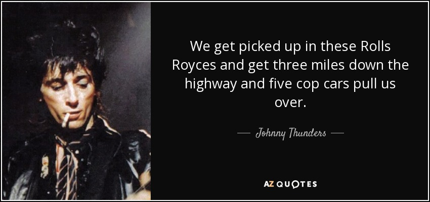 We get picked up in these Rolls Royces and get three miles down the highway and five cop cars pull us over. - Johnny Thunders