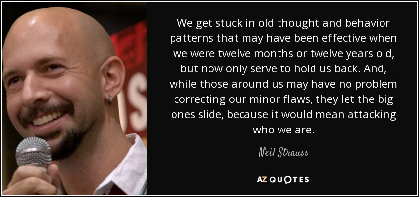 We get stuck in old thought and behavior patterns that may have been effective when we were twelve months or twelve years old, but now only serve to hold us back. And, while those around us may have no problem correcting our minor flaws, they let the big ones slide, because it would mean attacking who we are. - Neil Strauss