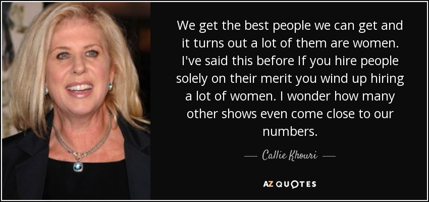 We get the best people we can get and it turns out a lot of them are women. I've said this before If you hire people solely on their merit you wind up hiring a lot of women. I wonder how many other shows even come close to our numbers. - Callie Khouri