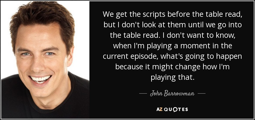 We get the scripts before the table read, but I don't look at them until we go into the table read. I don't want to know, when I'm playing a moment in the current episode, what's going to happen because it might change how I'm playing that. - John Barrowman