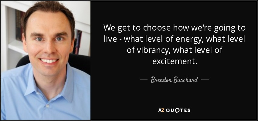 We get to choose how we're going to live - what level of energy, what level of vibrancy, what level of excitement. - Brendon Burchard