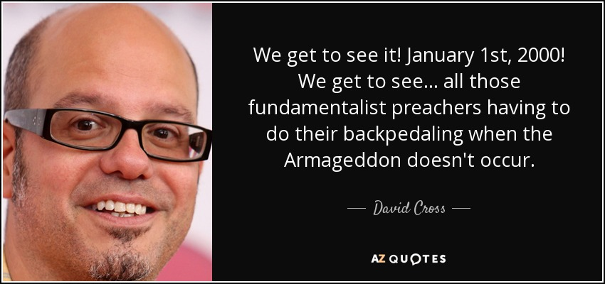 We get to see it! January 1st, 2000! We get to see... all those fundamentalist preachers having to do their backpedaling when the Armageddon doesn't occur. - David Cross