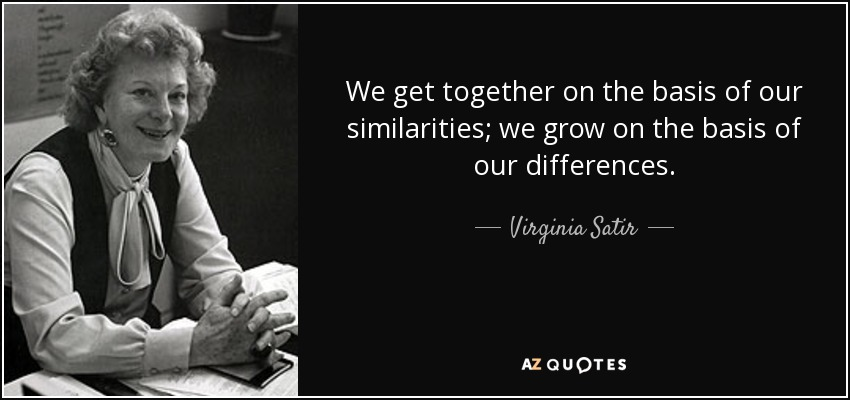 We get together on the basis of our similarities; we grow on the basis of our differences. - Virginia Satir