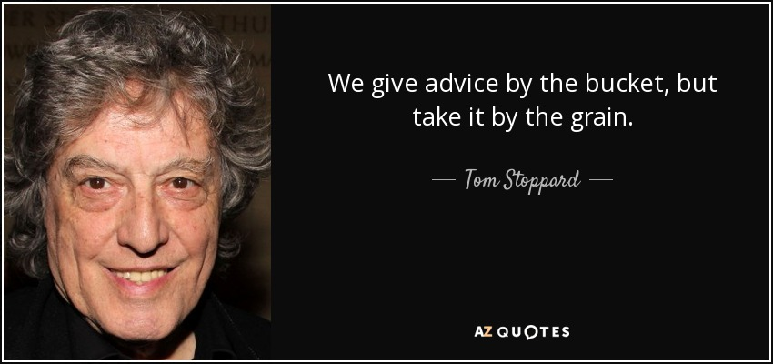 We give advice by the bucket, but take it by the grain. - Tom Stoppard